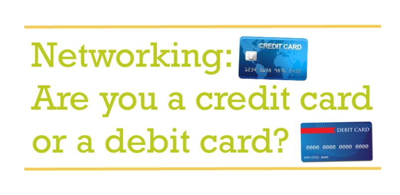 Networking: Are you a credit card or a debit card?